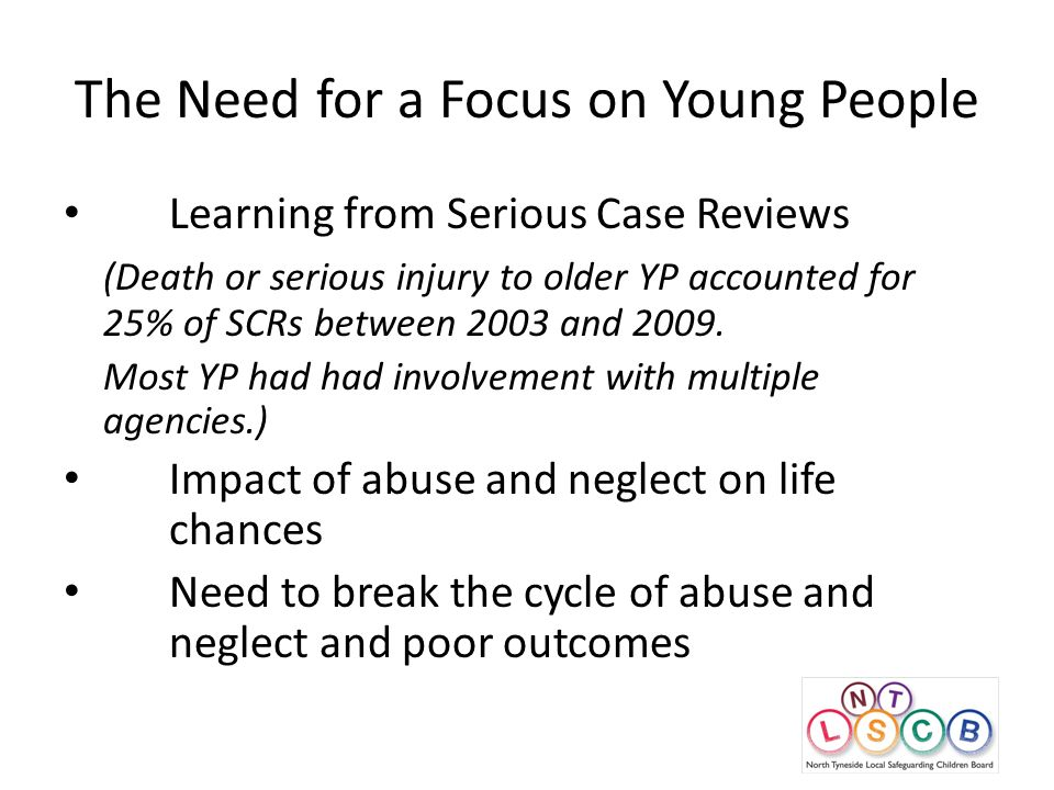 The Need for a Focus on Young People Learning from Serious Case Reviews (Death or serious injury to older YP accounted for 25% of SCRs between 2003 and 2009.