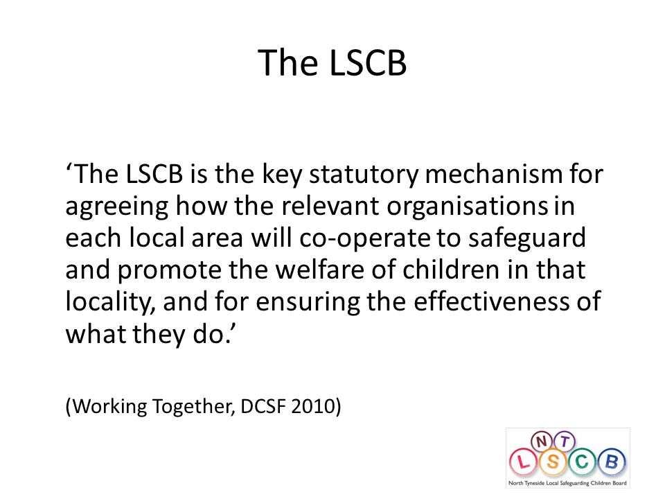 The LSCB 'The LSCB is the key statutory mechanism for agreeing how the relevant organisations in each local area will co-operate to safeguard and promote the welfare of children in that locality, and for ensuring the effectiveness of what they do.' (Working Together, DCSF 2010)