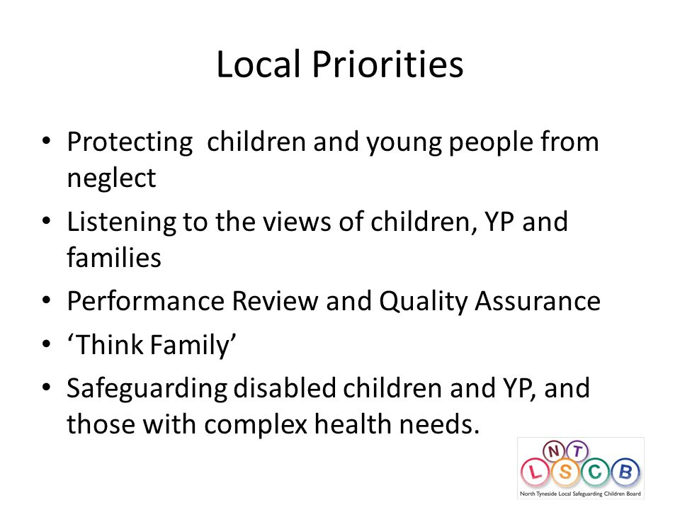 Local Priorities Protecting children and young people from neglect Listening to the views of children, YP and families Performance Review and Quality Assurance 'Think Family' Safeguarding disabled children and YP, and those with complex health needs.