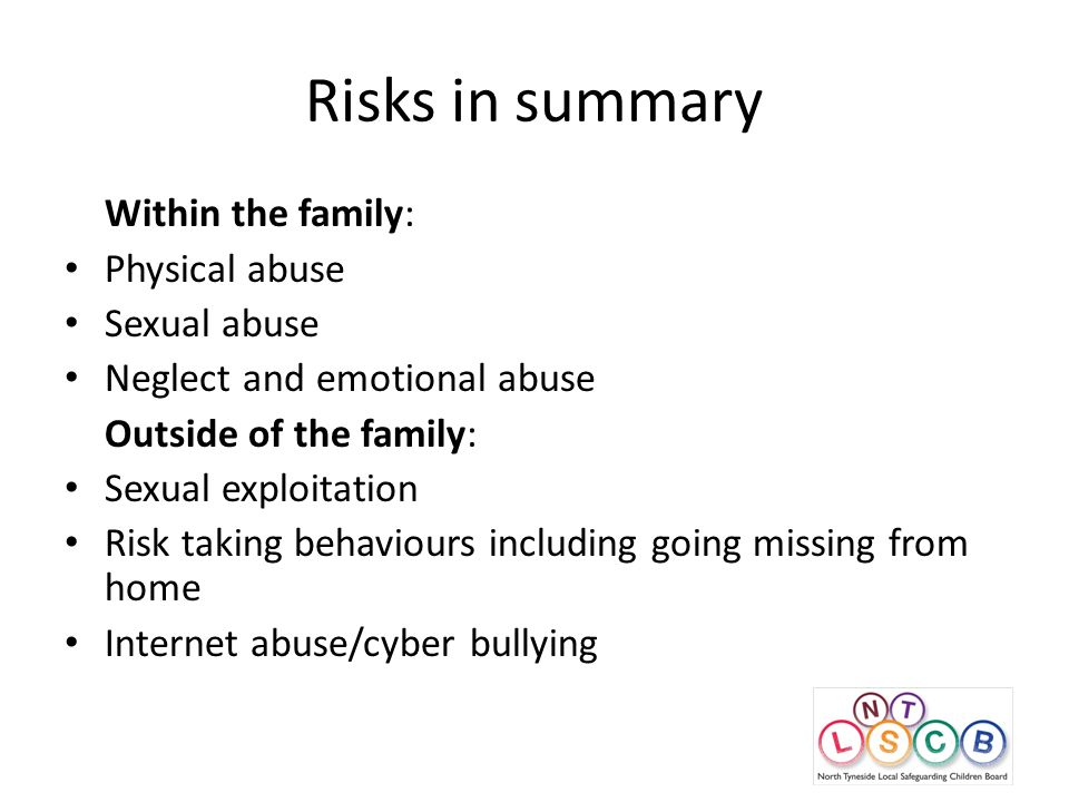 Risks in summary Within the family: Physical abuse Sexual abuse Neglect and emotional abuse Outside of the family: Sexual exploitation Risk taking behaviours including going missing from home Internet abuse/cyber bullying