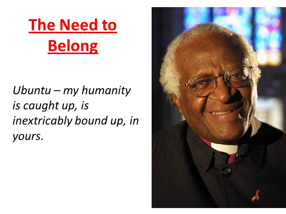 The Need to Belong Ubuntu – my humanity is caught up, is inextricably bound up, in yours.