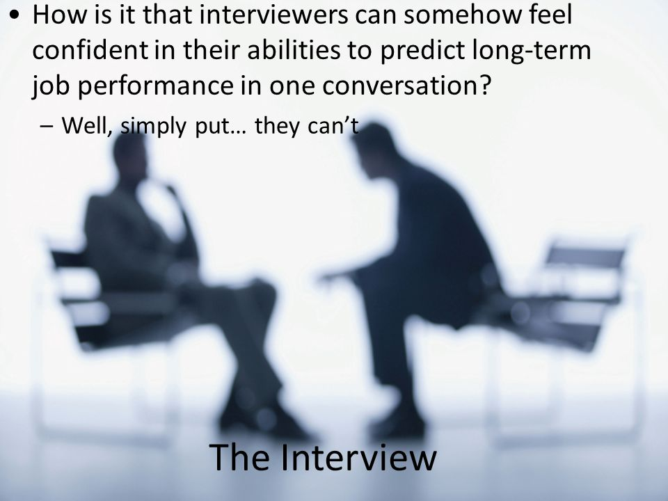 How is it that interviewers can somehow feel confident in their abilities to predict long-term job performance in one conversation.