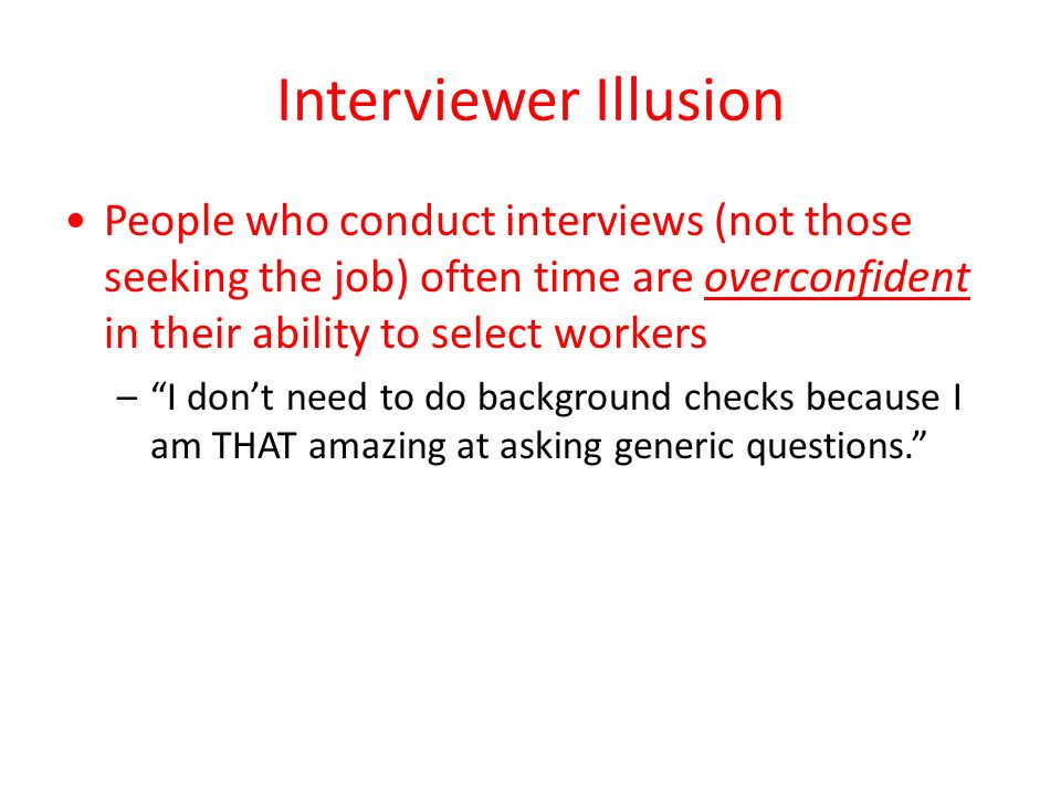 Interviewer Illusion People who conduct interviews (not those seeking the job) often time are overconfident in their ability to select workers – I don't need to do background checks because I am THAT amazing at asking generic questions.