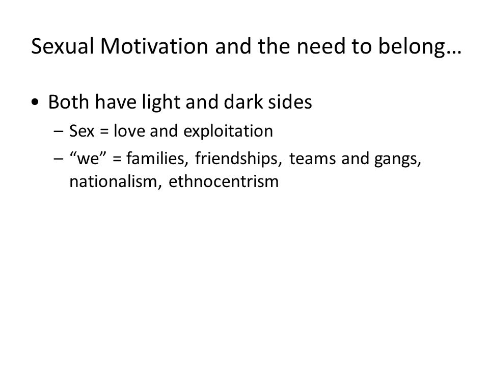 Sexual Motivation and the need to belong… Both have light and dark sides –Sex = love and exploitation – we = families, friendships, teams and gangs, nationalism, ethnocentrism