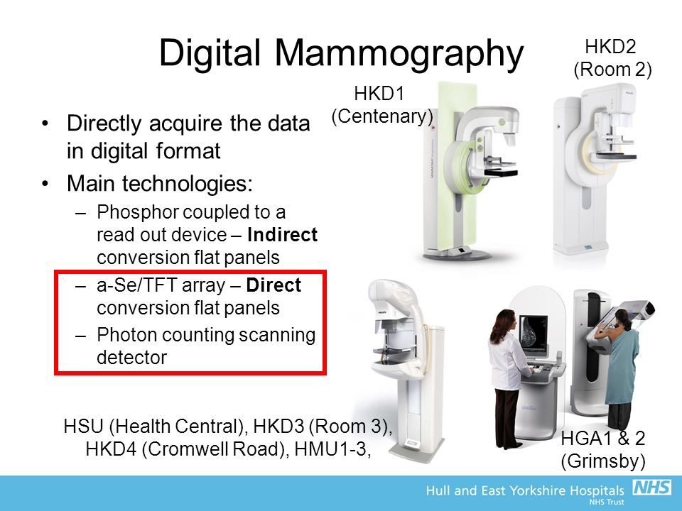 Digital Mammography Directly acquire the data in digital format Main technologies: –Phosphor coupled to a read out device – Indirect conversion flat panels –a-Se/TFT array – Direct conversion flat panels –Photon counting scanning detector HKD1 (Centenary) HGA1 & 2 (Grimsby) HSU (Health Central), HKD3 (Room 3), HKD4 (Cromwell Road), HMU1-3, HKD2 (Room 2)