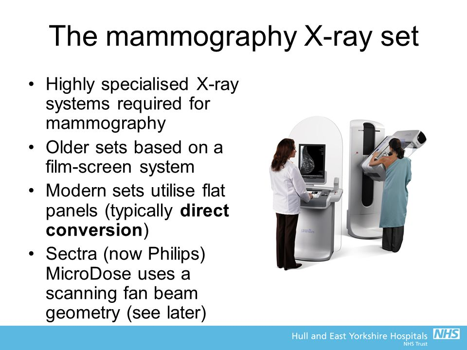 The mammography X-ray set Highly specialised X-ray systems required for mammography Older sets based on a film-screen system Modern sets utilise flat panels (typically direct conversion) Sectra (now Philips) MicroDose uses a scanning fan beam geometry (see later)