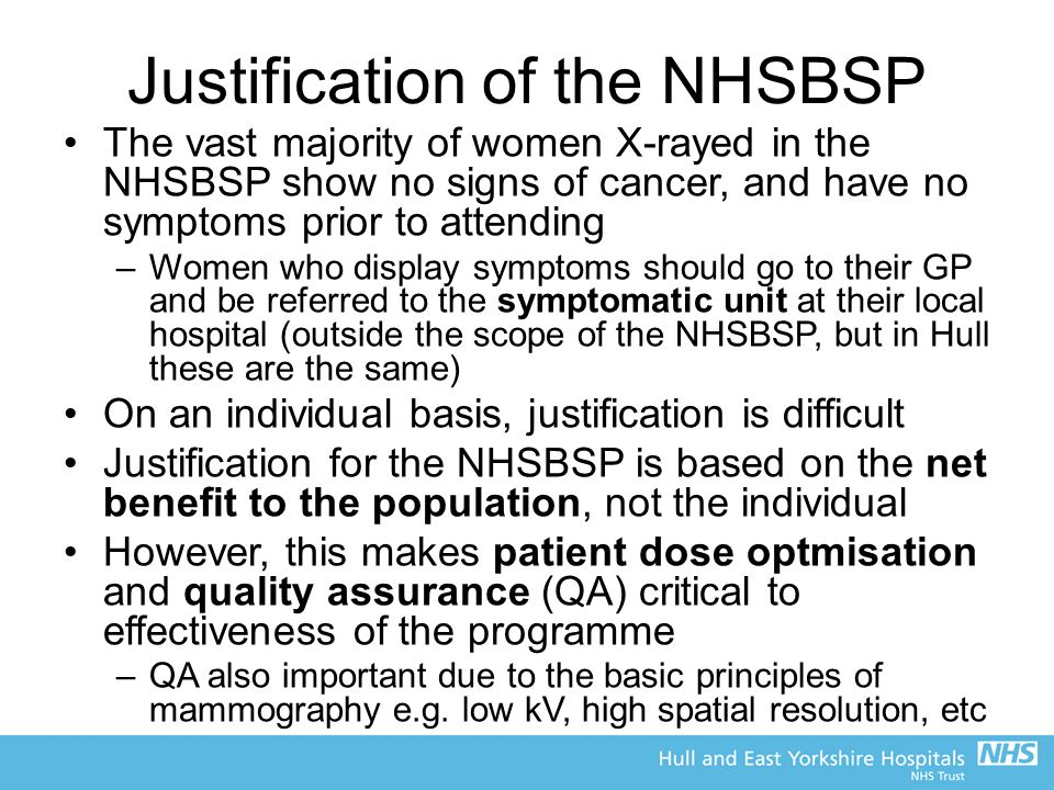 Justification of the NHSBSP The vast majority of women X-rayed in the NHSBSP show no signs of cancer, and have no symptoms prior to attending –Women who display symptoms should go to their GP and be referred to the symptomatic unit at their local hospital (outside the scope of the NHSBSP, but in Hull these are the same) On an individual basis, justification is difficult Justification for the NHSBSP is based on the net benefit to the population, not the individual However, this makes patient dose optmisation and quality assurance (QA) critical to effectiveness of the programme –QA also important due to the basic principles of mammography e.g.
