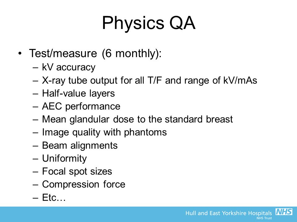 Physics QA Test/measure (6 monthly): –kV accuracy –X-ray tube output for all T/F and range of kV/mAs –Half-value layers –AEC performance –Mean glandular dose to the standard breast –Image quality with phantoms –Beam alignments –Uniformity –Focal spot sizes –Compression force –Etc…