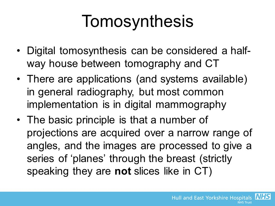 Tomosynthesis Digital tomosynthesis can be considered a half- way house between tomography and CT There are applications (and systems available) in general radiography, but most common implementation is in digital mammography The basic principle is that a number of projections are acquired over a narrow range of angles, and the images are processed to give a series of 'planes' through the breast (strictly speaking they are not slices like in CT)