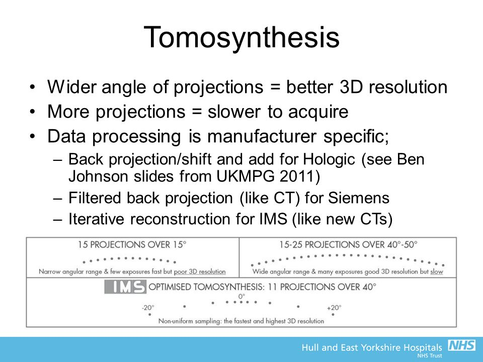 Tomosynthesis Wider angle of projections = better 3D resolution More projections = slower to acquire Data processing is manufacturer specific; –Back projection/shift and add for Hologic (see Ben Johnson slides from UKMPG 2011) –Filtered back projection (like CT) for Siemens –Iterative reconstruction for IMS (like new CTs)