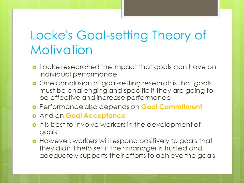 Locke's Goal-setting Theory of Motivation  Locke researched the impact that goals can have on individual performance  One conclusion of goal-setting
