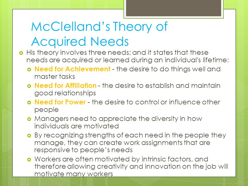 McClelland's Theory of Acquired Needs  His theory involves three needs; and it states that these needs are acquired or learned during an individual's