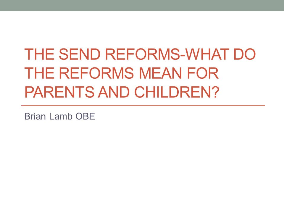 THE SEND REFORMS-WHAT DO THE REFORMS MEAN FOR PARENTS AND CHILDREN Brian Lamb OBE