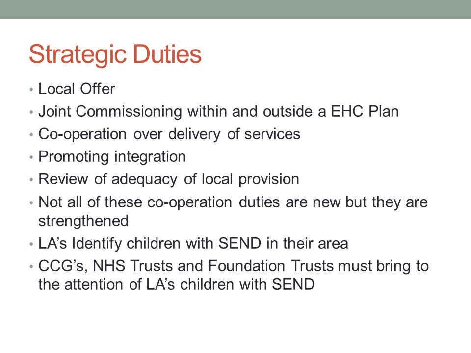 Strategic Duties Local Offer Joint Commissioning within and outside a EHC Plan Co-operation over delivery of services Promoting integration Review of adequacy of local provision Not all of these co-operation duties are new but they are strengthened LA's Identify children with SEND in their area CCG's, NHS Trusts and Foundation Trusts must bring to the attention of LA's children with SEND