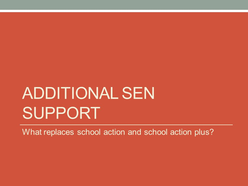 ADDITIONAL SEN SUPPORT What replaces school action and school action plus