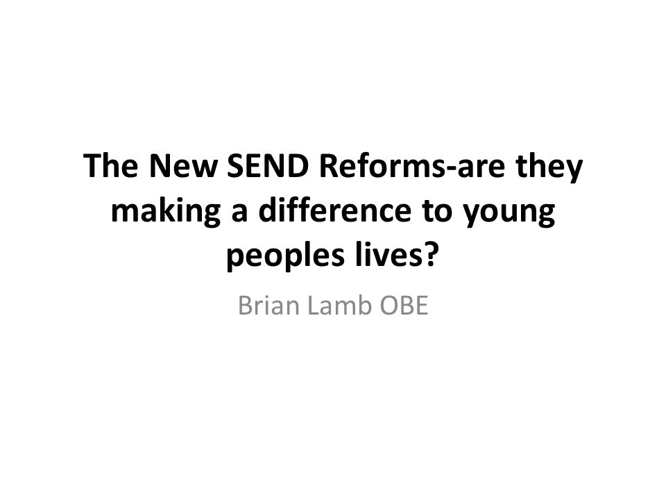 The New SEND Reforms-are they making a difference to young peoples lives Brian Lamb OBE