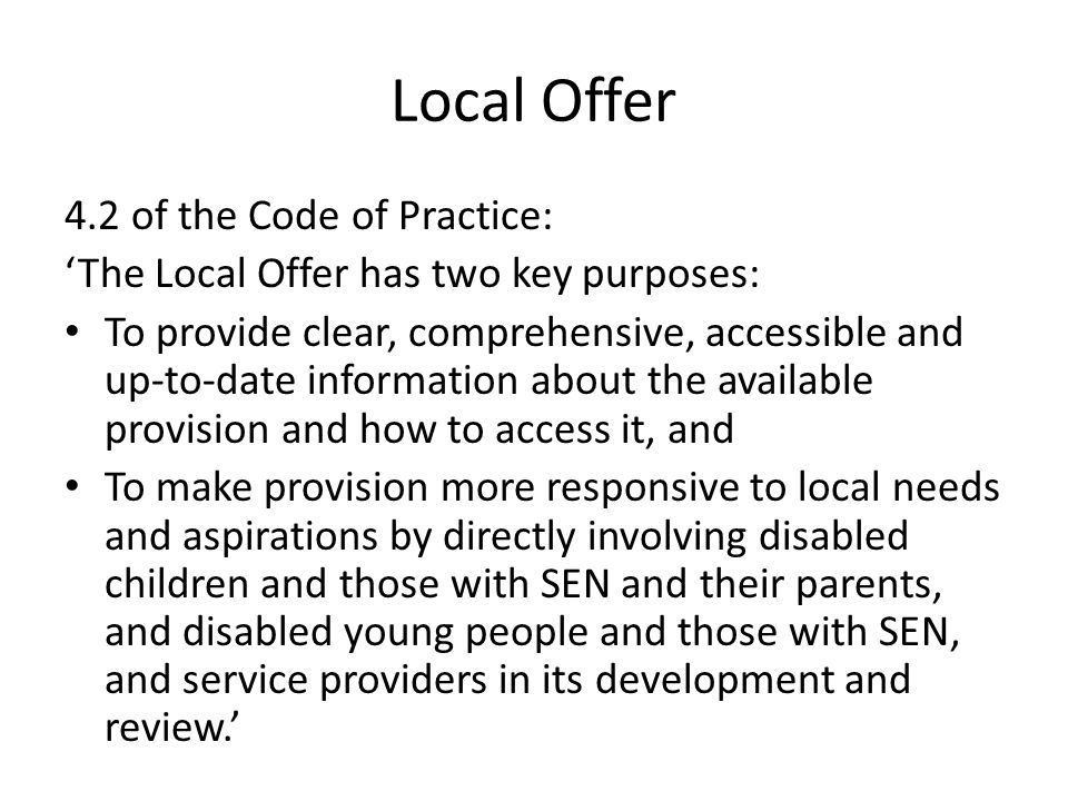 Local Offer 4.2 of the Code of Practice: 'The Local Offer has two key purposes: To provide clear, comprehensive, accessible and up-to-date information about the available provision and how to access it, and To make provision more responsive to local needs and aspirations by directly involving disabled children and those with SEN and their parents, and disabled young people and those with SEN, and service providers in its development and review.'