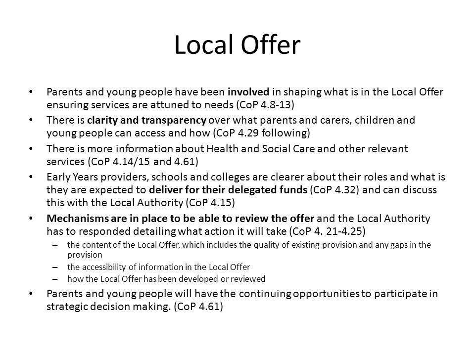 Local Offer Parents and young people have been involved in shaping what is in the Local Offer ensuring services are attuned to needs (CoP ) There is clarity and transparency over what parents and carers, children and young people can access and how (CoP 4.29 following) There is more information about Health and Social Care and other relevant services (CoP 4.14/15 and 4.61) Early Years providers, schools and colleges are clearer about their roles and what is they are expected to deliver for their delegated funds (CoP 4.32) and can discuss this with the Local Authority (CoP 4.15) Mechanisms are in place to be able to review the offer and the Local Authority has to responded detailing what action it will take (CoP 4.