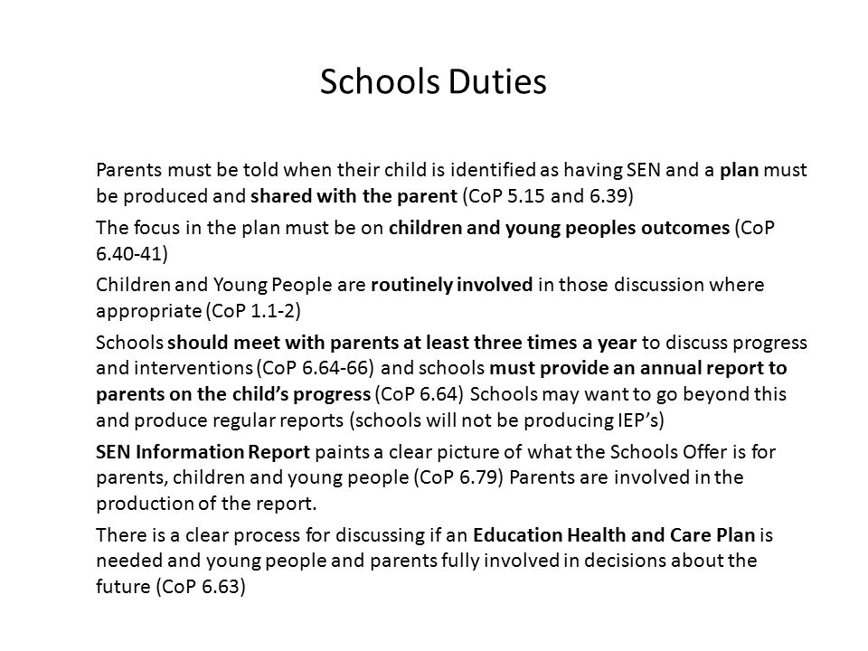 Schools Duties Parents must be told when their child is identified as having SEN and a plan must be produced and shared with the parent (CoP 5.15 and 6.39) The focus in the plan must be on children and young peoples outcomes (CoP ) Children and Young People are routinely involved in those discussion where appropriate (CoP 1.1-2) Schools should meet with parents at least three times a year to discuss progress and interventions (CoP ) and schools must provide an annual report to parents on the child's progress (CoP 6.64) Schools may want to go beyond this and produce regular reports (schools will not be producing IEP's) SEN Information Report paints a clear picture of what the Schools Offer is for parents, children and young people (CoP 6.79) Parents are involved in the production of the report.