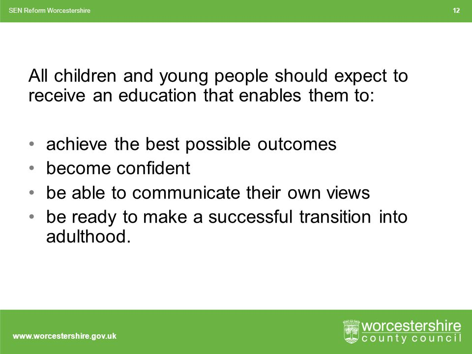 All children and young people should expect to receive an education that enables them to: achieve the best possible outcomes become confident be able to communicate their own views be ready to make a successful transition into adulthood.
