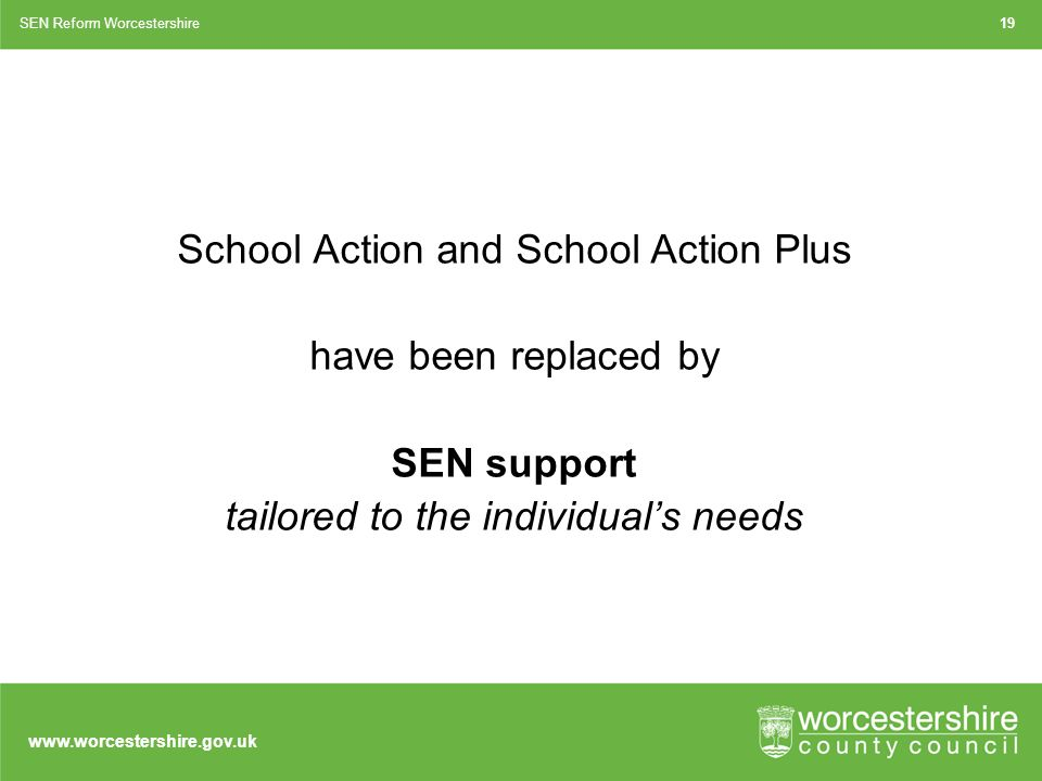 School Action and School Action Plus have been replaced by SEN support tailored to the individual's needs SEN Reform Worcestershire19