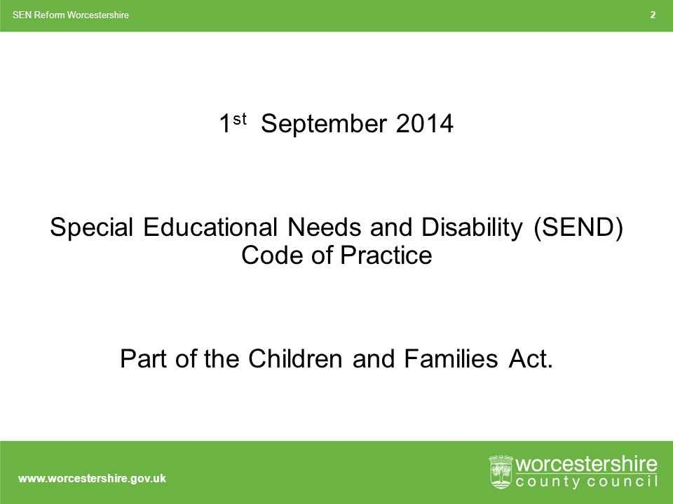 1 st September 2014 Special Educational Needs and Disability (SEND) Code of Practice Part of the Children and Families Act.