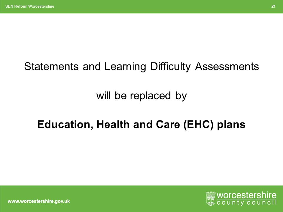 Statements and Learning Difficulty Assessments will be replaced by Education, Health and Care (EHC) plans 21SEN Reform Worcestershire