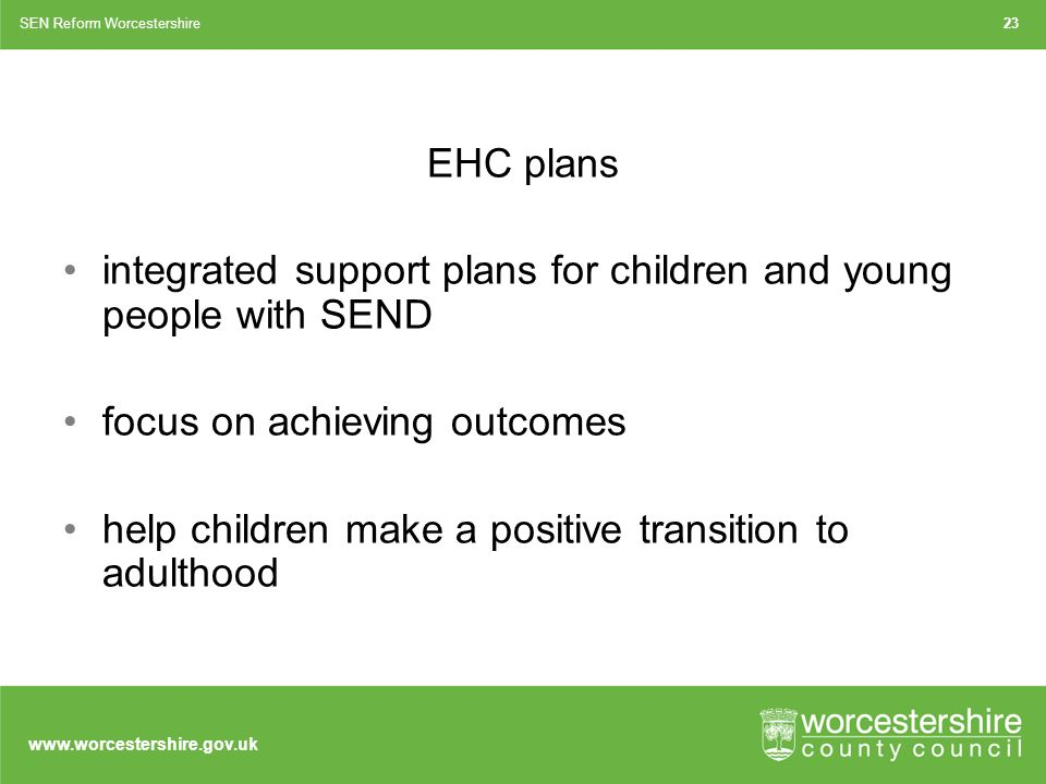 EHC plans integrated support plans for children and young people with SEND focus on achieving outcomes help children make a positive transition to adulthood SEN Reform Worcestershire23
