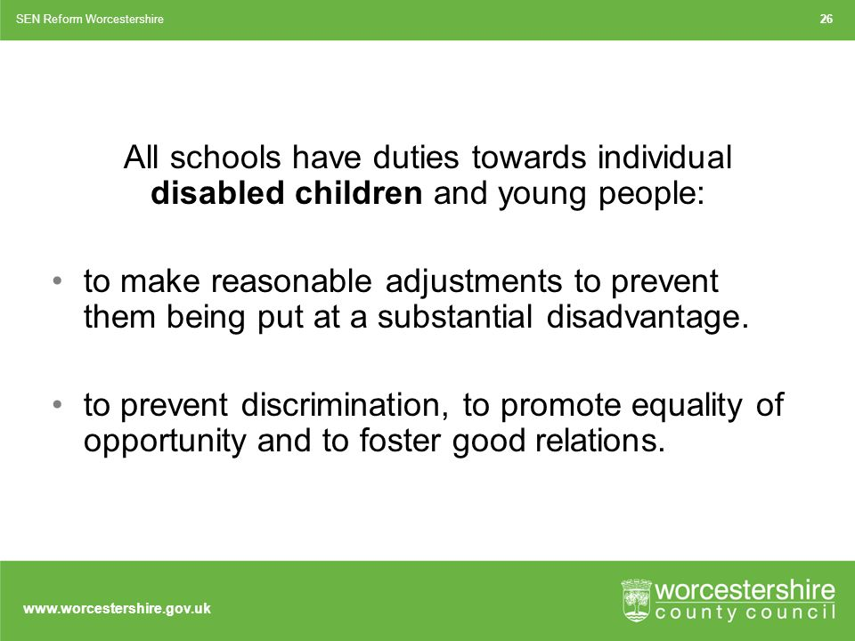 All schools have duties towards individual disabled children and young people: to make reasonable adjustments to prevent them being put at a substantial disadvantage.