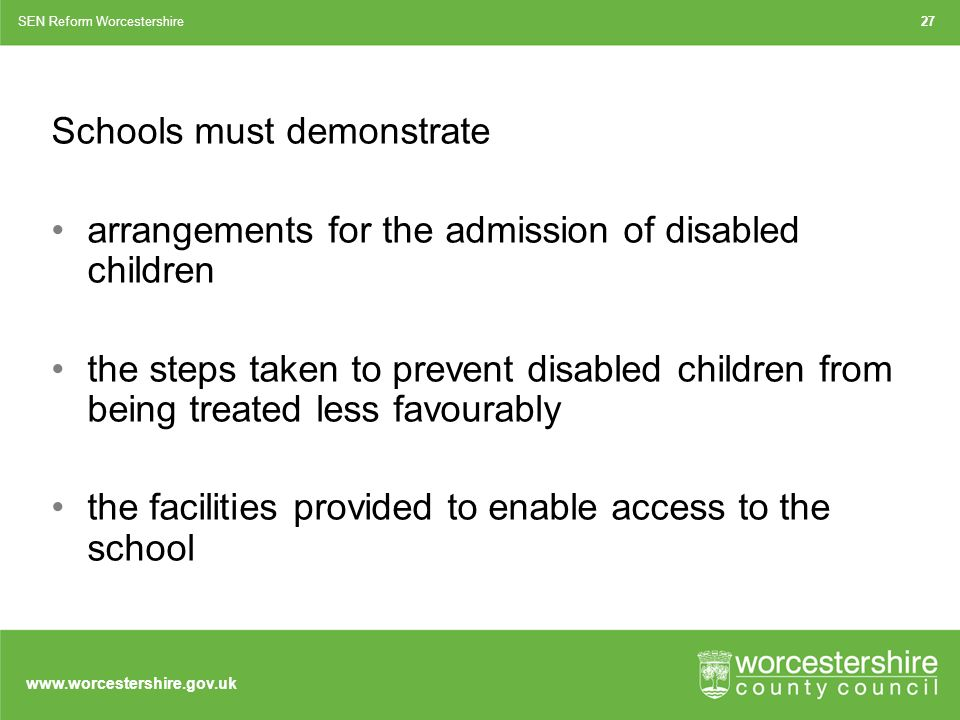 Schools must demonstrate arrangements for the admission of disabled children the steps taken to prevent disabled children from being treated less favourably the facilities provided to enable access to the school SEN Reform Worcestershire27