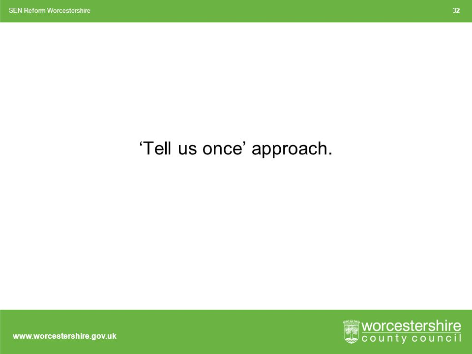 'Tell us once' approach. SEN Reform Worcestershire32