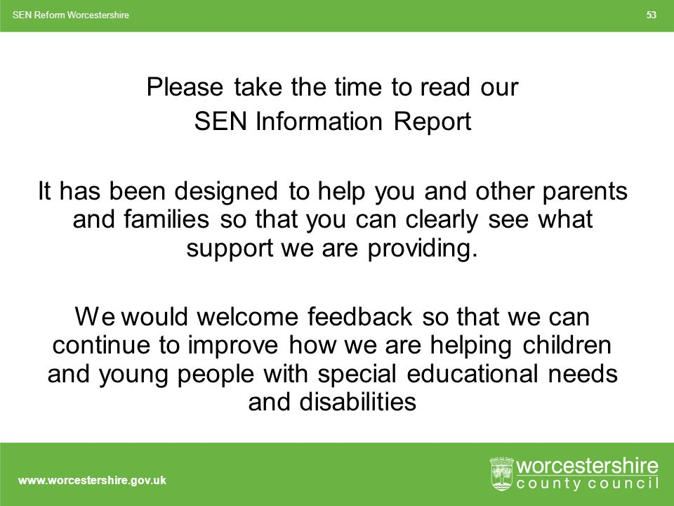Please take the time to read our SEN Information Report It has been designed to help you and other parents and families so that you can clearly see what support we are providing.