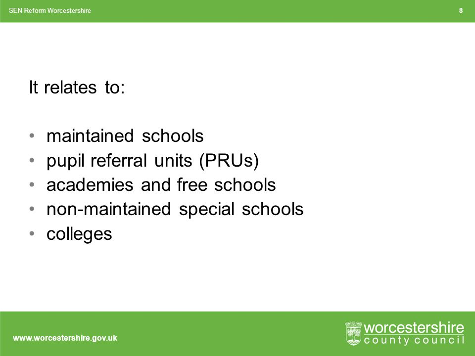 It relates to: maintained schools pupil referral units (PRUs) academies and free schools non-maintained special schools colleges SEN Reform Worcestershire8