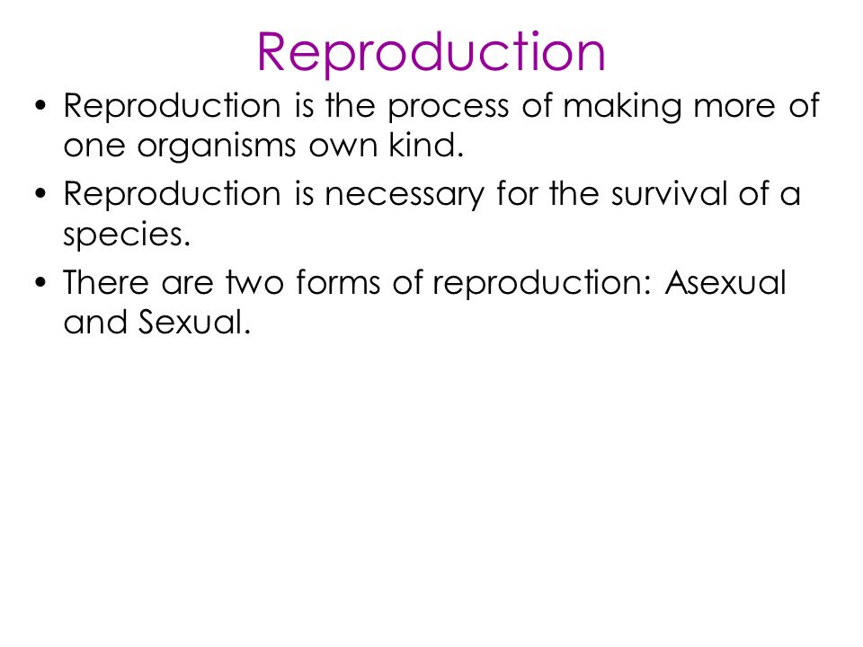 Reproduction Reproduction is the process of making more of one organisms own kind.