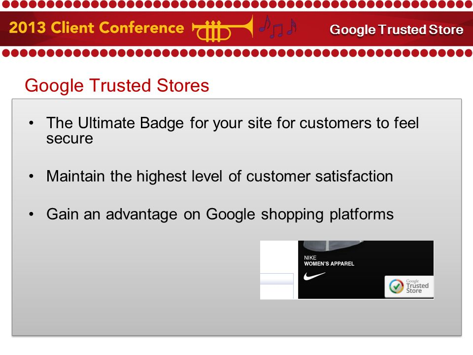 Google Trusted Stores The Ultimate Badge for your site for customers to feel secure Maintain the highest level of customer satisfaction Gain an advantage on Google shopping platforms Mobile Marketing Google Trusted Store