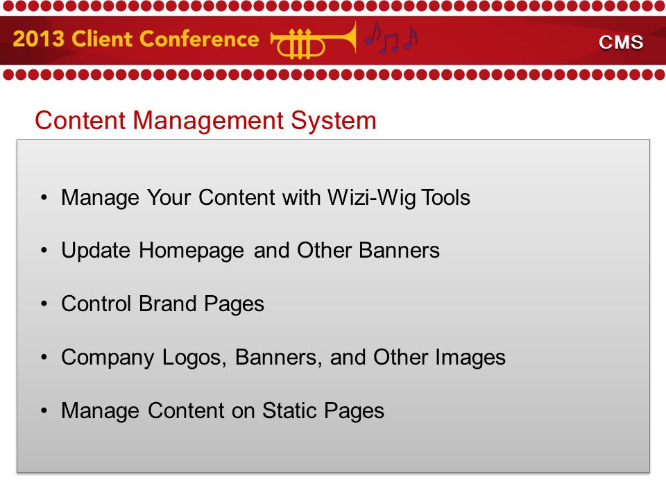Content Management System Manage Your Content with Wizi-Wig Tools Update Homepage and Other Banners Control Brand Pages Company Logos, Banners, and Other Images Manage Content on Static Pages Content Management System CMS