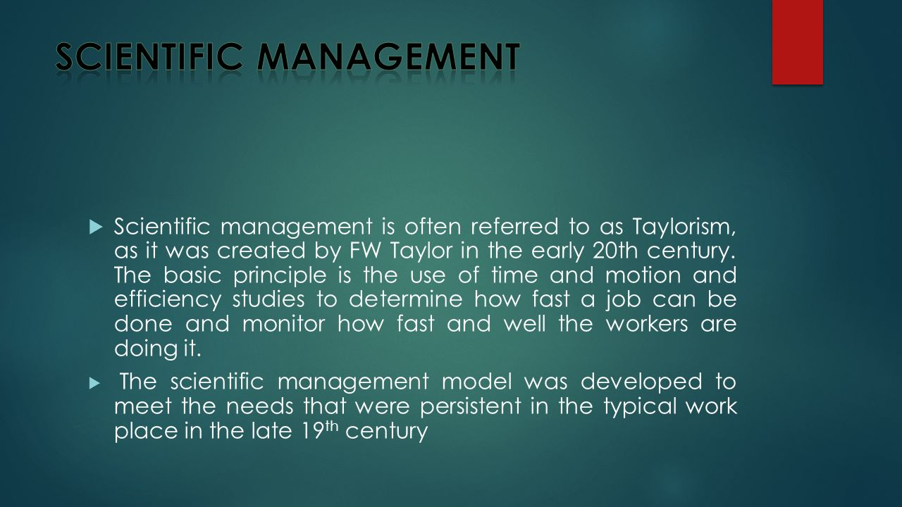  Scientific management is often referred to as Taylorism, as it was created by FW Taylor in the early 20th century.