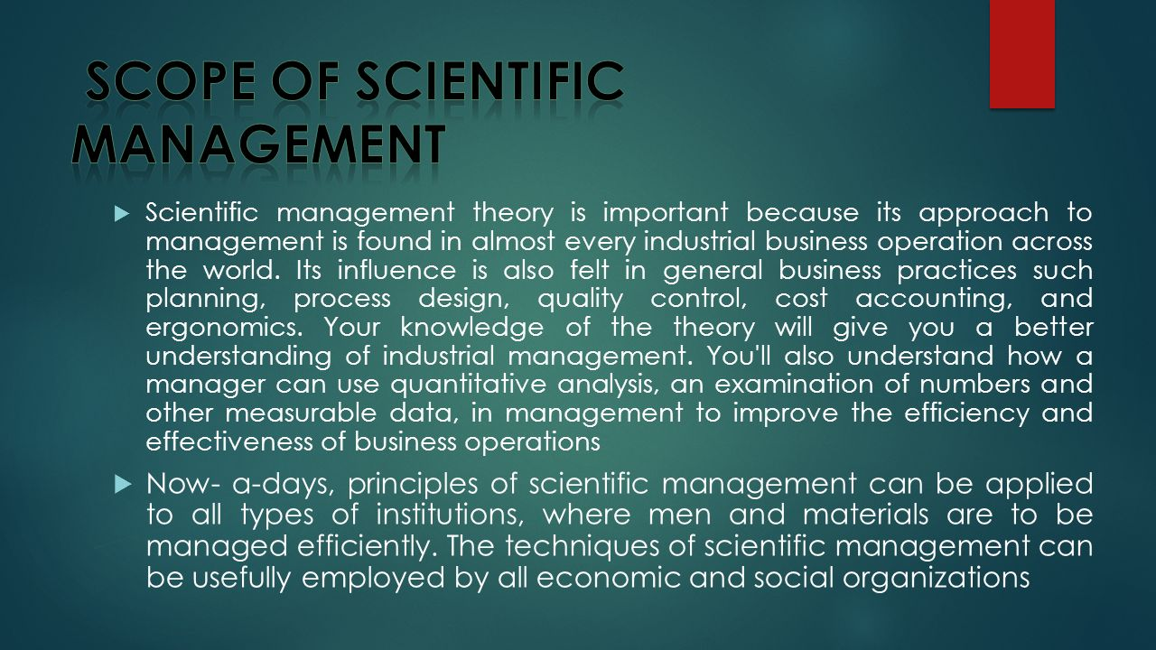 Scientific management theory is important because its approach to management is found in almost every industrial business operation across the world.