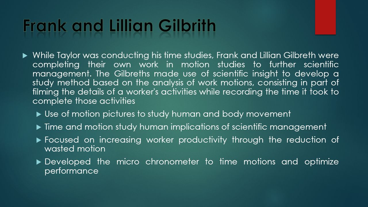  While Taylor was conducting his time studies, Frank and Lillian Gilbreth were completing their own work in motion studies to further scientific management.