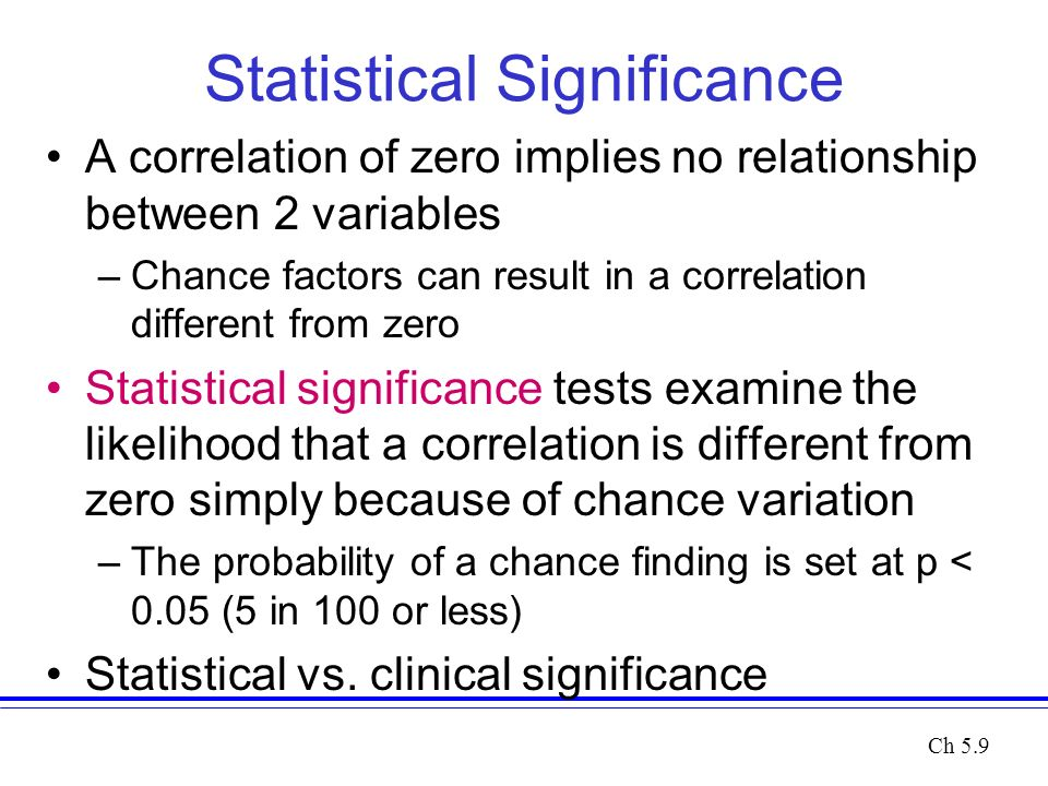 Statistical Significance A correlation of zero implies no relationship between 2 variables –Chance factors can result in a correlation different from zero Statistical significance tests examine the likelihood that a correlation is different from zero simply because of chance variation –The probability of a chance finding is set at p < 0.05 (5 in 100 or less) Statistical vs.