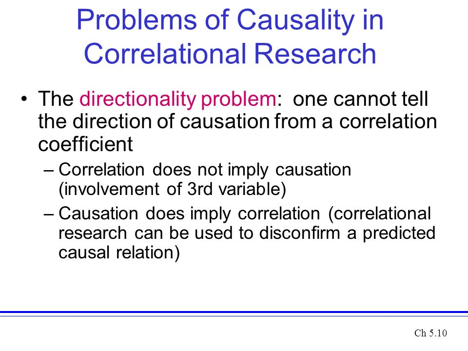 Problems of Causality in Correlational Research The directionality problem: one cannot tell the direction of causation from a correlation coefficient –Correlation does not imply causation (involvement of 3rd variable) –Causation does imply correlation (correlational research can be used to disconfirm a predicted causal relation) Ch 5.10