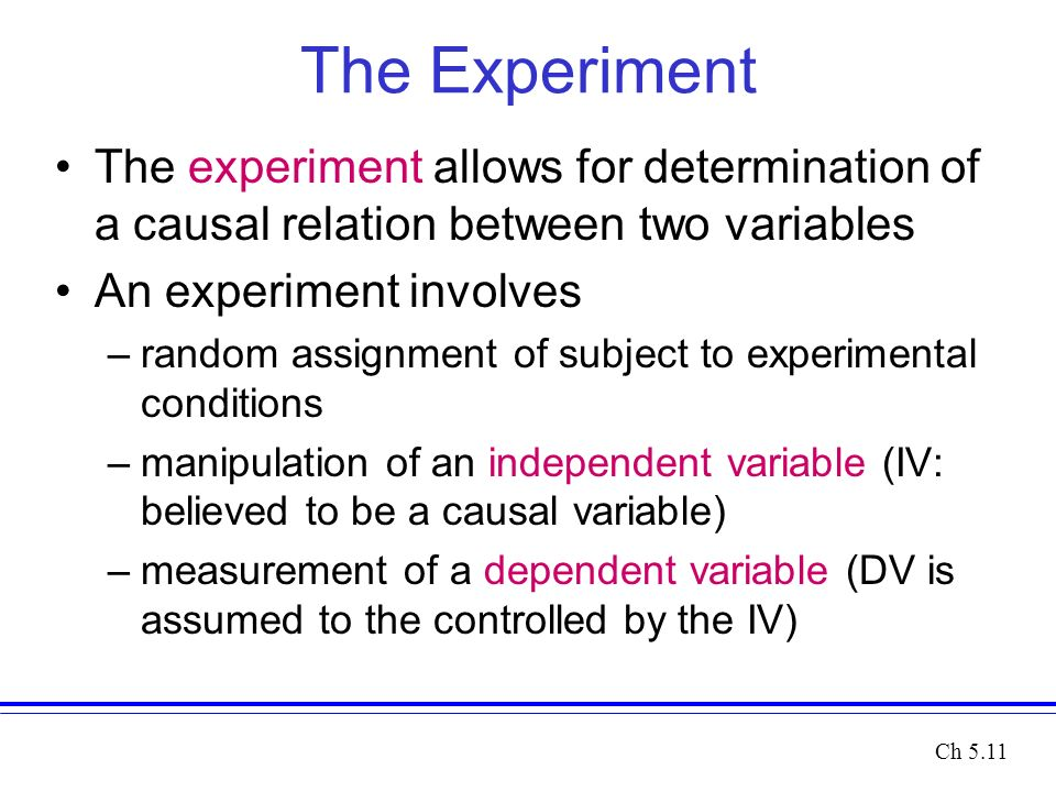 The Experiment The experiment allows for determination of a causal relation between two variables An experiment involves –random assignment of subject to experimental conditions –manipulation of an independent variable (IV: believed to be a causal variable) –measurement of a dependent variable (DV is assumed to the controlled by the IV) Ch 5.11