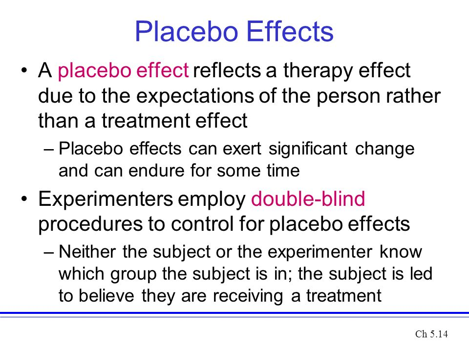 Placebo Effects A placebo effect reflects a therapy effect due to the expectations of the person rather than a treatment effect –Placebo effects can exert significant change and can endure for some time Experimenters employ double-blind procedures to control for placebo effects –Neither the subject or the experimenter know which group the subject is in; the subject is led to believe they are receiving a treatment Ch 5.14