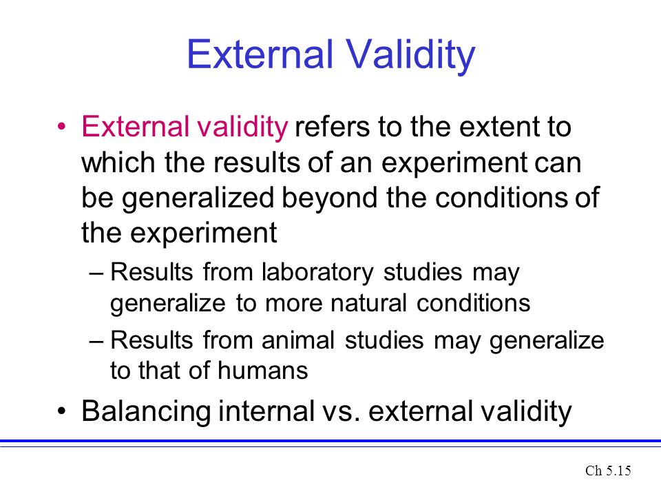 External Validity External validity refers to the extent to which the results of an experiment can be generalized beyond the conditions of the experiment –Results from laboratory studies may generalize to more natural conditions –Results from animal studies may generalize to that of humans Balancing internal vs.