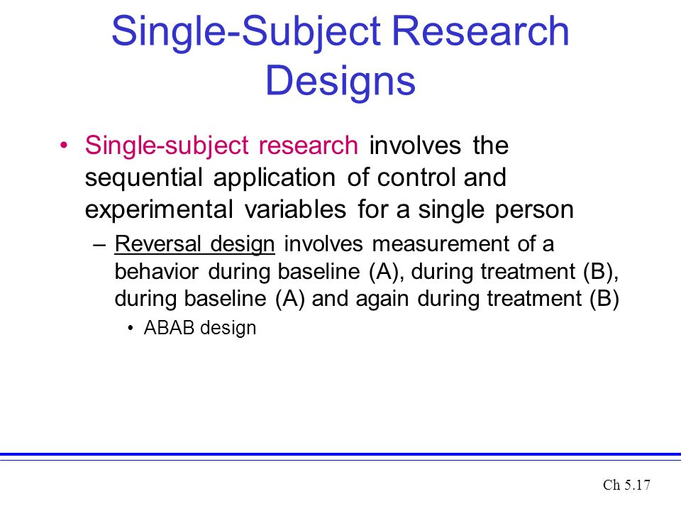 Single-Subject Research Designs Single-subject research involves the sequential application of control and experimental variables for a single person –Reversal design involves measurement of a behavior during baseline (A), during treatment (B), during baseline (A) and again during treatment (B) ABAB design Ch 5.17