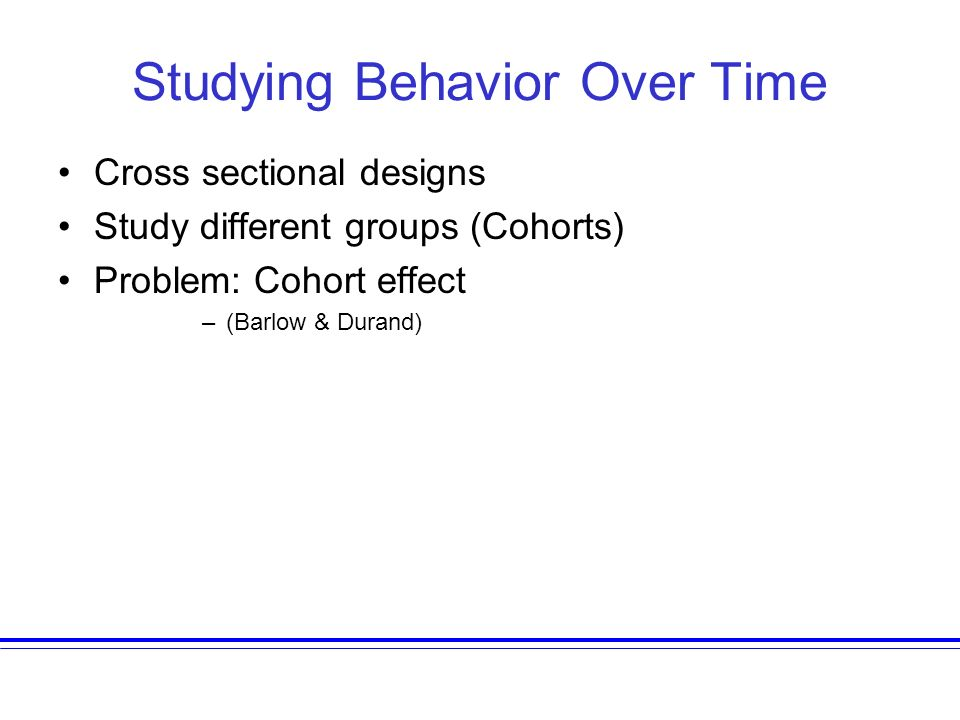 Studying Behavior Over Time Cross sectional designs Study different groups (Cohorts) Problem: Cohort effect –(Barlow & Durand)