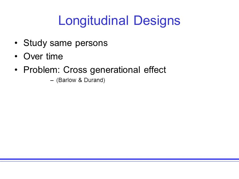Longitudinal Designs Study same persons Over time Problem: Cross generational effect –(Barlow & Durand)