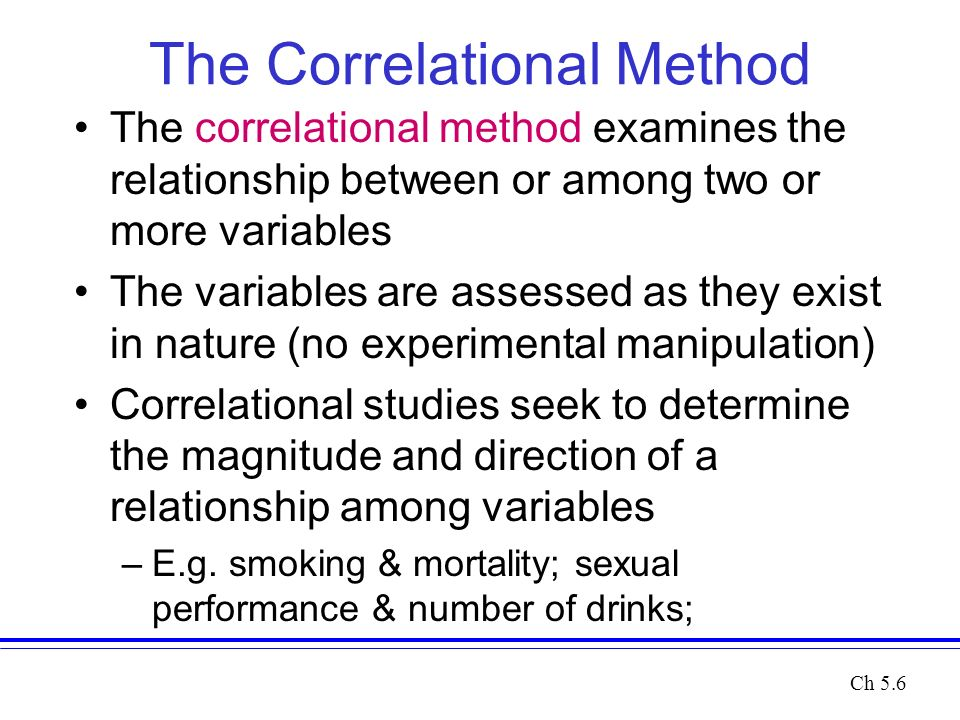 The Correlational Method The correlational method examines the relationship between or among two or more variables The variables are assessed as they exist in nature (no experimental manipulation) Correlational studies seek to determine the magnitude and direction of a relationship among variables –E.g.