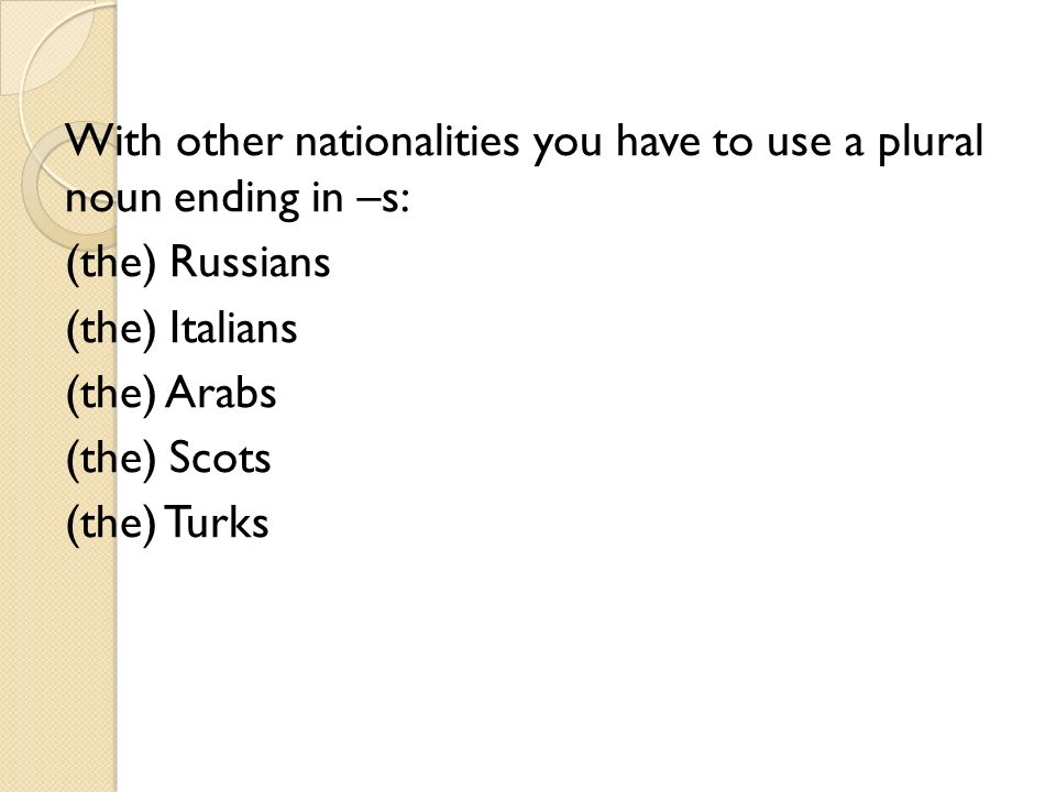 With other nationalities you have to use a plural noun ending in –s: (the) Russians (the) Italians (the) Arabs (the) Scots (the) Turks