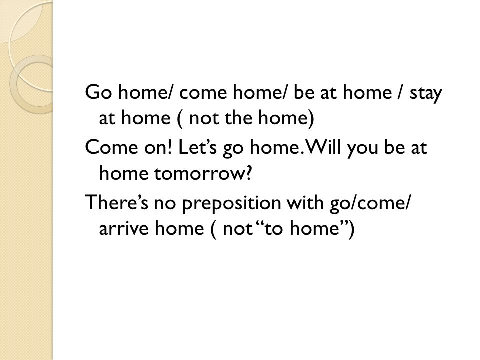Go home/ come home/ be at home / stay at home ( not the home) Come on.